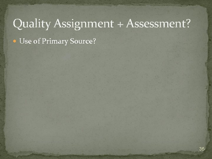 Quality Assignment + Assessment? Use of Primary Source? 35