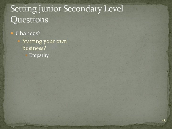 Setting Junior Secondary Level Questions Chances? Starting your own business? Empathy 46