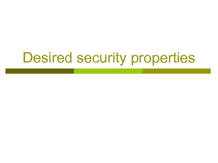Desired security properties