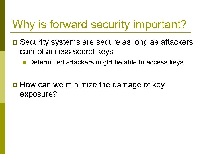 Why is forward security important? p Security systems are secure as long as attackers