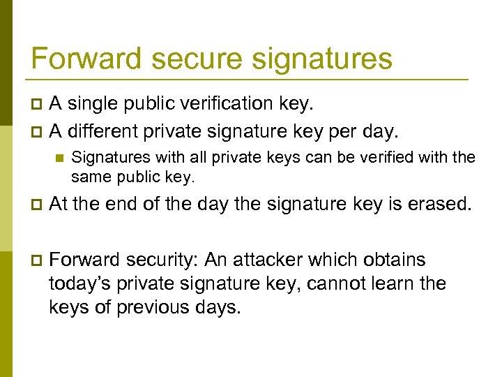 Forward secure signatures A single public verification key. p A different private signature key