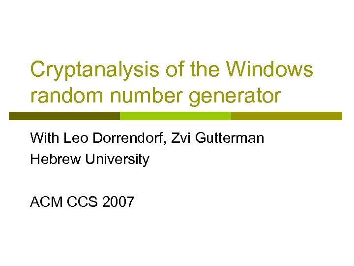 Cryptanalysis of the Windows random number generator With Leo Dorrendorf, Zvi Gutterman Hebrew University