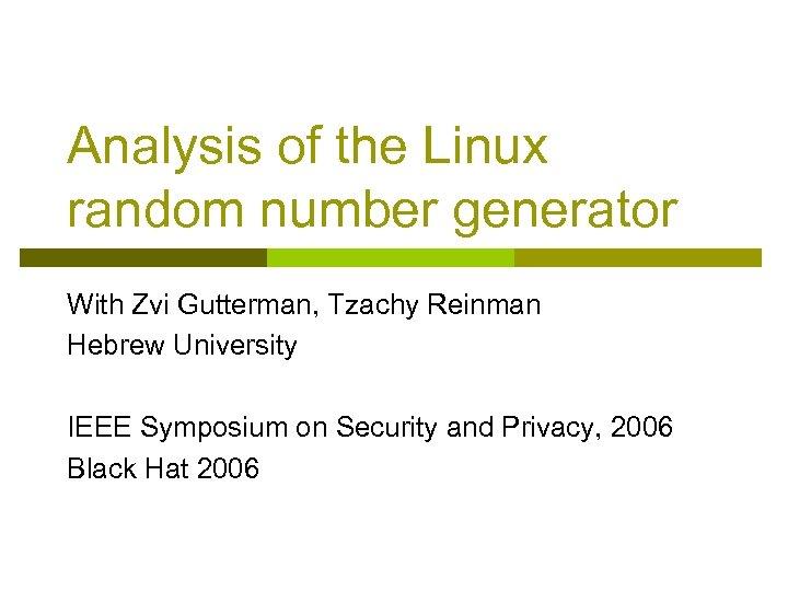 Analysis of the Linux random number generator With Zvi Gutterman, Tzachy Reinman Hebrew University