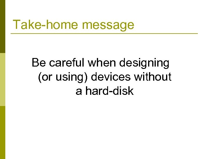 Take-home message Be careful when designing (or using) devices without a hard-disk