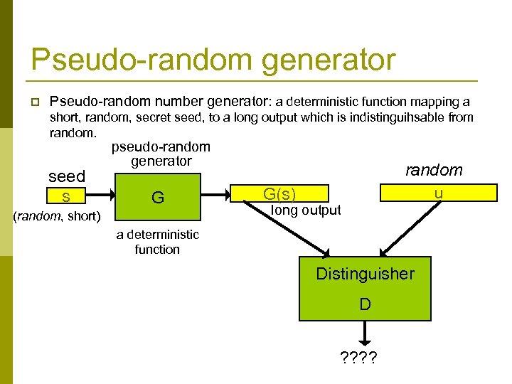 Pseudo-random generator p Pseudo-random number generator: a deterministic function mapping a short, random, secret