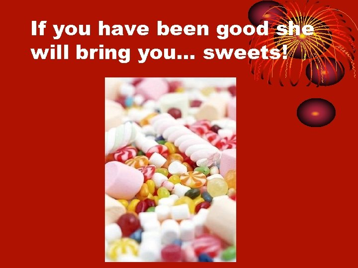 If you have been good she will bring you… sweets!