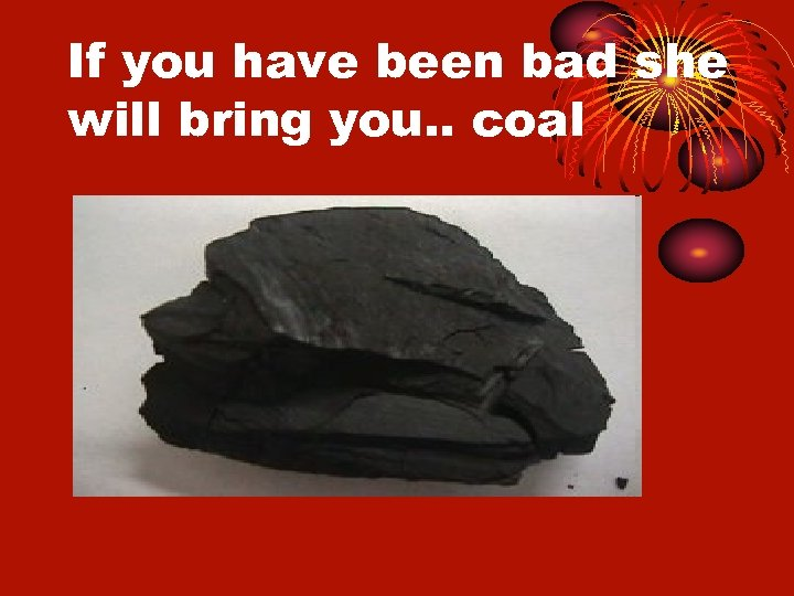 If you have been bad she will bring you. . coal