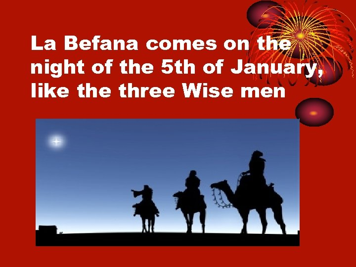 La Befana comes on the night of the 5 th of January, like three
