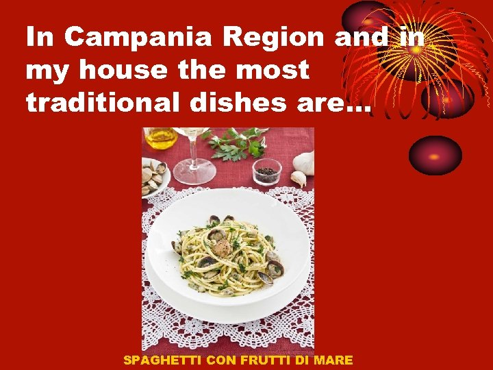 In Campania Region and in my house the most traditional dishes are… SPAGHETTI CON
