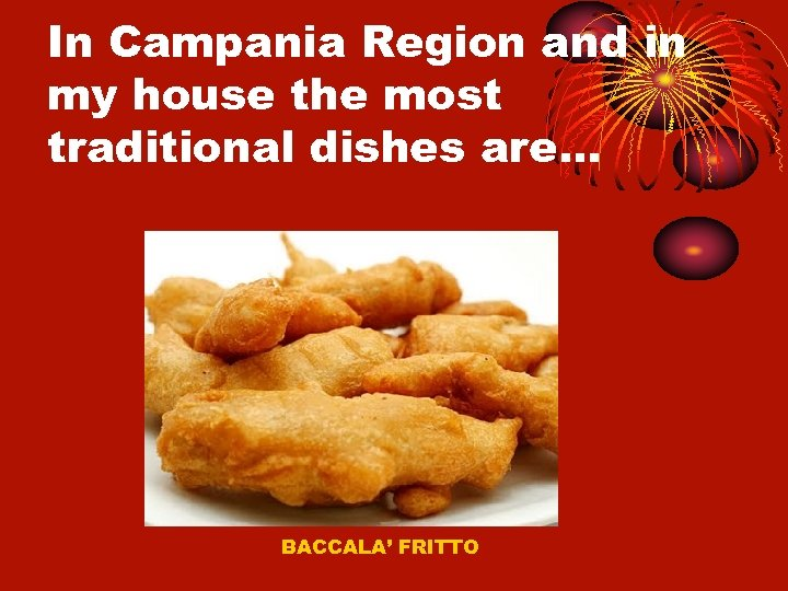 In Campania Region and in my house the most traditional dishes are… BACCALA' FRITTO