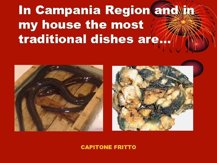 In Campania Region and in my house the most traditional dishes are… CAPITONE FRITTO