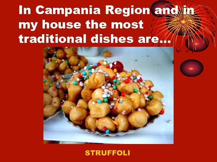 In Campania Region and in my house the most traditional dishes are… STRUFFOLI