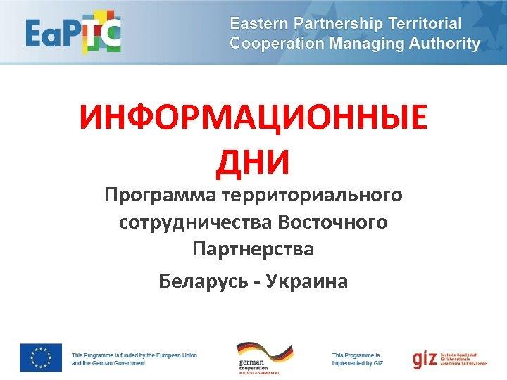 ИНФОРМАЦИОННЫЕ ДНИ Программа территориального сотрудничества Восточного Партнерства Беларусь - Украина