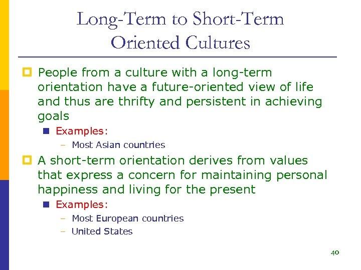 Long-Term to Short-Term Oriented Cultures p People from a culture with a long-term orientation