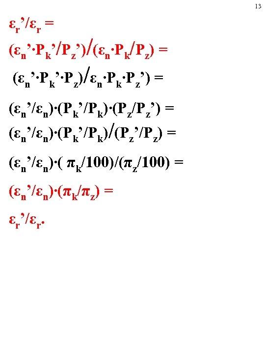 13 εr'/εr = (εn'∙Pk'/Pz')/(εn∙Pk/Pz) = (εn'∙Pk'∙Pz)/εn∙Pk∙Pz') = (εn'/εn)∙(Pk'/Pk)∙(Pz/Pz') = (εn'/εn)∙(Pk'/Pk)/(Pz'/Pz) = (εn'/εn)∙( πk/100)/(πz/100) =