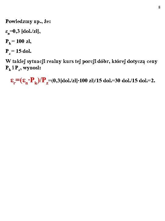 8 Powiedzmy np. , że: εn=0, 3 [dol. /zł], Pk = 100 zł, Pz