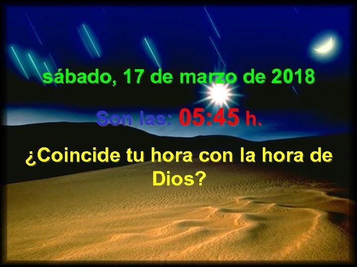 sábado, 17 de marzo de 2018 Son las: 05: 45 h. ¿Coincide tu hora