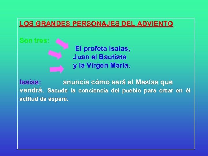 LOS GRANDES PERSONAJES DEL ADVIENTO Son tres: El profeta Isaías, Juan el Bautista y