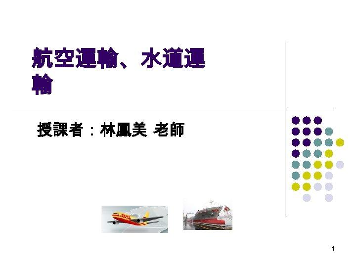 航空運輸、水道運 輸 授課者:林鳳美 老師 1