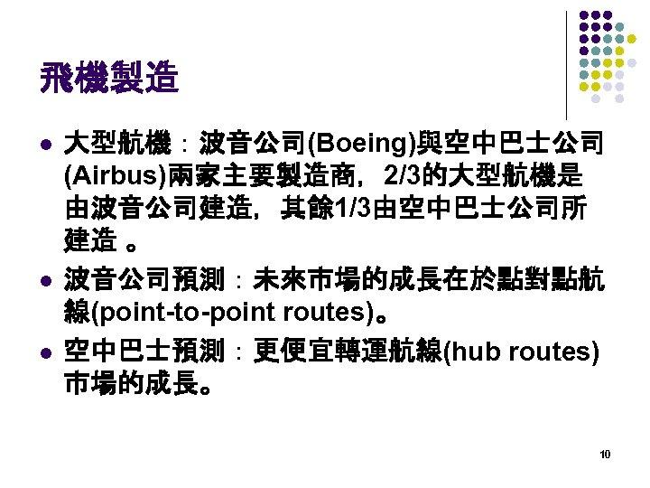 飛機製造 l l l 大型航機:波音公司(Boeing)與空中巴士公司 (Airbus)兩家主要製造商,2/3的大型航機是 由波音公司建造,其餘 1/3由空中巴士公司所 建造 。 波音公司預測:未來市場的成長在於點對點航 線(point-to-point routes)。 空中巴士預測:更便宜轉運航線(hub