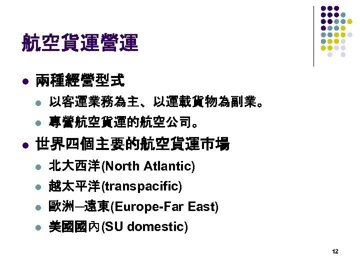 航空貨運營運 l 兩種經營型式 l l l 以客運業務為主、以運載貨物為副業。 專營航空貨運的航空公司。 世界四個主要的航空貨運市場 l 北大西洋(North Atlantic) l 越太平洋(transpacific)