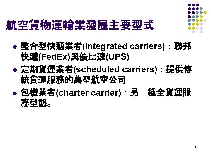 航空貨物運輸業發展主要型式 l l l 整合型快遞業者(integrated carriers):聯邦 快遞(Fed. Ex)與優比速(UPS) 定期貨運業者(scheduled carriers):提供傳 統貨運服務的典型航空公司 包機業者(charter carrier):另一種全貨運服 務型態。
