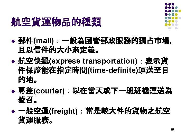 航空貨運物品的種類 l l 郵件(mail):一般為國營郵政服務的獨占市場, 且以信件的大小來定義。 航空快遞(express transportation):表示貨 件保證能在指定時間(time-definite)運送至目 的地。 專差(courier):以在當天或下一班班機運送為 號召。 一般空運(freight):常是較大件的貨物之航空 貨運服務。 16