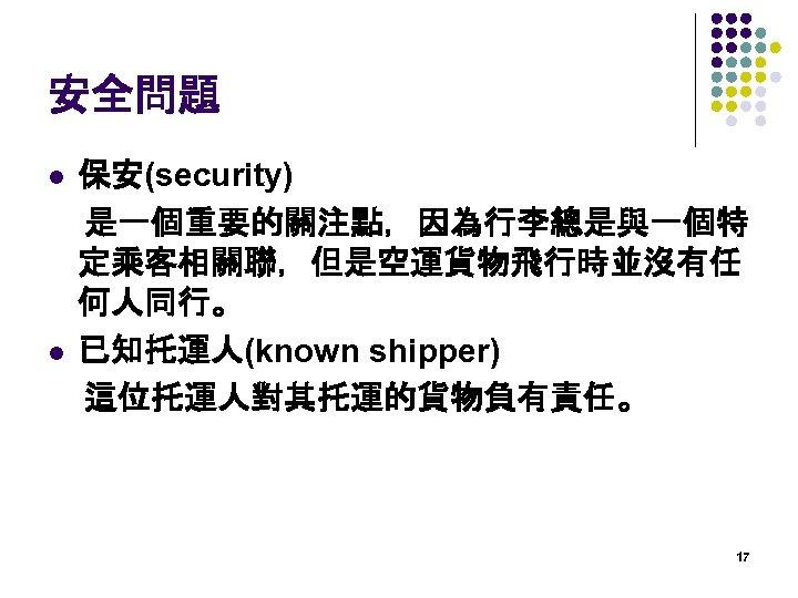 安全問題 l l 保安(security) 是一個重要的關注點,因為行李總是與一個特 定乘客相關聯,但是空運貨物飛行時並沒有任 何人同行。 已知托運人(known shipper) 這位托運人對其托運的貨物負有責任。 17