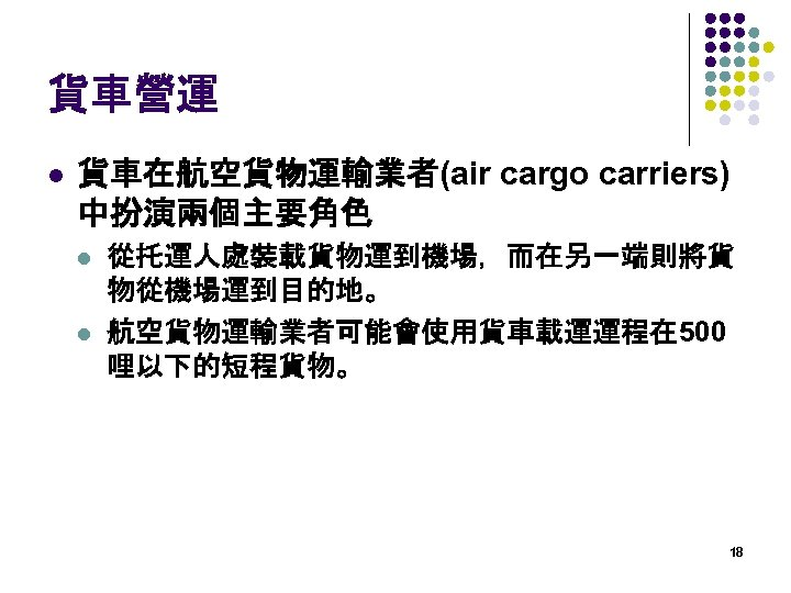 貨車營運 l 貨車在航空貨物運輸業者(air cargo carriers) 中扮演兩個主要角色 l l 從托運人處裝載貨物運到機場,而在另一端則將貨 物從機場運到目的地。 航空貨物運輸業者可能會使用貨車載運運程在 500 哩以下的短程貨物。 18