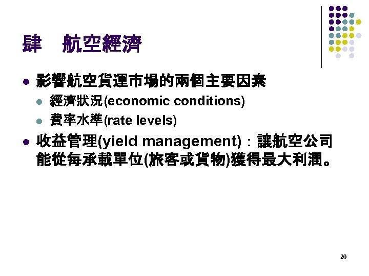 肆 航空經濟 l 影響航空貨運市場的兩個主要因素 l l l 經濟狀況(economic conditions) 費率水準(rate levels) 收益管理(yield management):讓航空公司 能從每承載單位(旅客或貨物)獲得最大利潤。 20