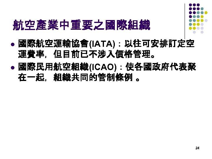 航空產業中重要之國際組織 l l 國際航空運輸協會(IATA):以往可安排訂定空 運費率,但目前已不涉入價格管理。 國際民用航空組織(ICAO):使各國政府代表聚 在一起,組織共同的管制條例 。  24