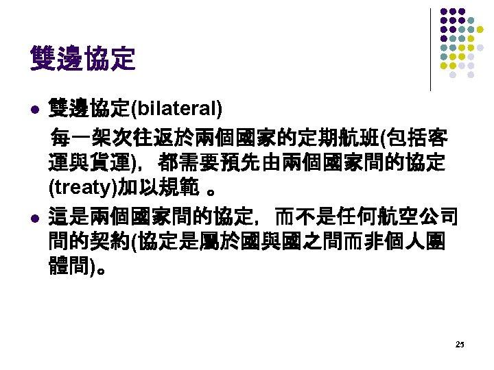 雙邊協定(bilateral)  每一架次往返於兩個國家的定期航班(包括客 運與貨運),都需要預先由兩個國家間的協定 (treaty)加以規範 。 l 這是兩個國家間的協定,而不是任何航空公司 間的契約(協定是屬於國與國之間而非個人團 體間)。 l 25