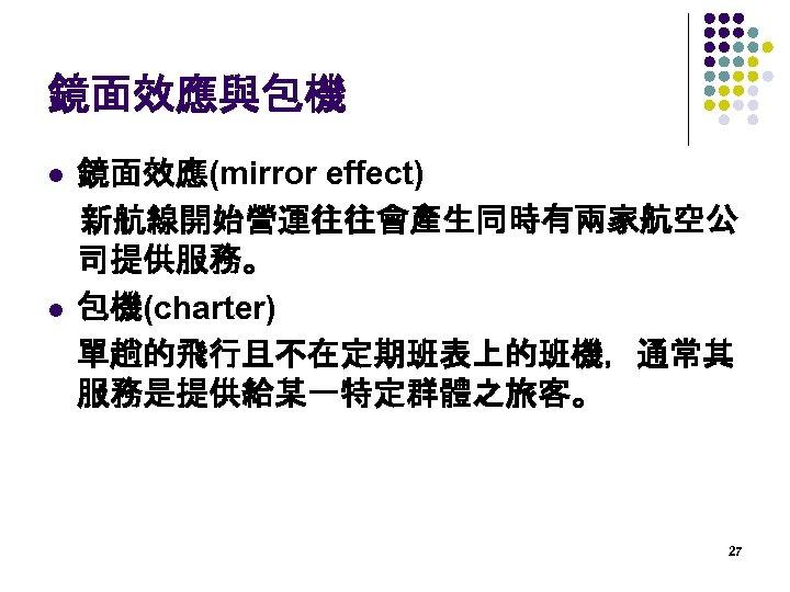 鏡面效應與包機 鏡面效應(mirror effect)  新航線開始營運往往會產生同時有兩家航空公 司提供服務。 l 包機(charter) 單趟的飛行且不在定期班表上的班機,通常其 服務是提供給某一特定群體之旅客。 l 27