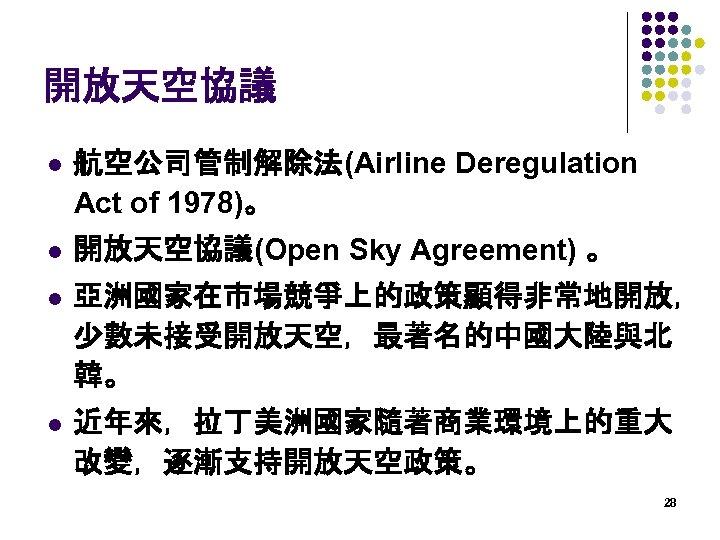開放天空協議 l 航空公司管制解除法(Airline Deregulation Act of 1978)。 l 開放天空協議(Open Sky Agreement) 。 l 亞洲國家在市場競爭上的政策顯得非常地開放,