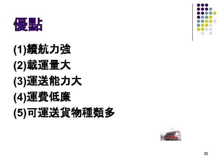 優點 (1)續航力強 (2)載運量大 (3)運送能力大 (4)運費低廉 (5)可運送貨物種類多 33