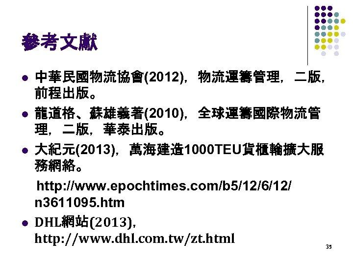 參考文獻 l l 中華民國物流協會(2012),物流運籌管理,二版, 前程出版。 龍道格、蘇雄義著(2010),全球運籌國際物流管 理,二版,華泰出版。 大紀元(2013),萬海建造 1000 TEU貨櫃輪擴大服 務網絡。 http: //www. epochtimes.
