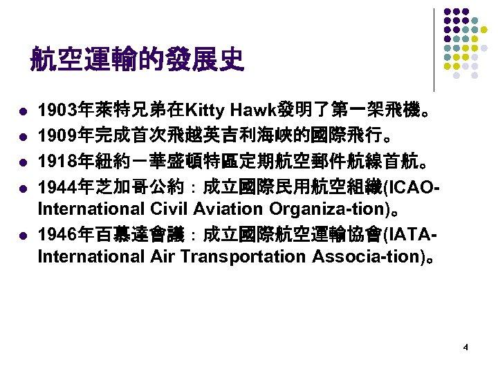 航空運輸的發展史 l l l 1903年萊特兄弟在Kitty Hawk發明了第一架飛機。 1909年完成首次飛越英吉利海峽的國際飛行。 1918年紐約-華盛頓特區定期航空郵件航線首航。 1944年芝加哥公約:成立國際民用航空組織(ICAOInternational Civil Aviation Organiza-tion)。 1946年百慕達會議:成立國際航空運輸協會(IATAInternational Air