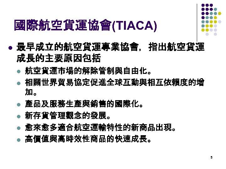 國際航空貨運協會(TIACA) l 最早成立的航空貨運專業協會,指出航空貨運 成長的主要原因包括 l l l 航空貨運市場的解除管制與自由化。 相關世界貿易協定促進全球互動與相互依賴度的增 加。 產品及服務生產與銷售的國際化。 新存貨管理觀念的發展。 愈來愈多適合航空運輸特性的新商品出現。 高價值與高時效性商品的快速成長。