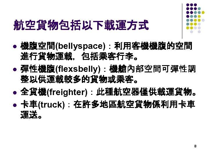 航空貨物包括以下載運方式 l l 機腹空間(bellyspace):利用客機機腹的空間 進行貨物運載,包括乘客行李。 彈性機腹(flexsbelly):機艙內部空間可彈性調 整以供運載較多的貨物或乘客。 全貨機(freighter):此種航空器僅供載運貨物。 卡車(truck):在許多地區航空貨物係利用卡車 運送。 8