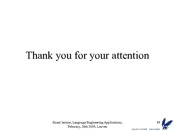 Thank you for your attention Guest lecture, Language Engineering Applications, February, 26 th 2009,