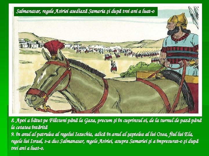 Salmanasar, regele Asiriei asediază Samaria şi după trei ani a luat-o 8. Apoi a