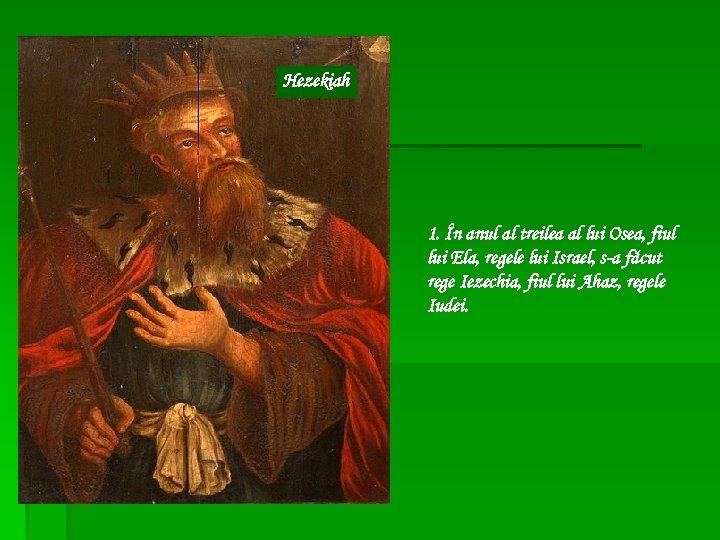 Hezekiah 1. În anul al treilea al lui Osea, fiul lui Ela, regele lui
