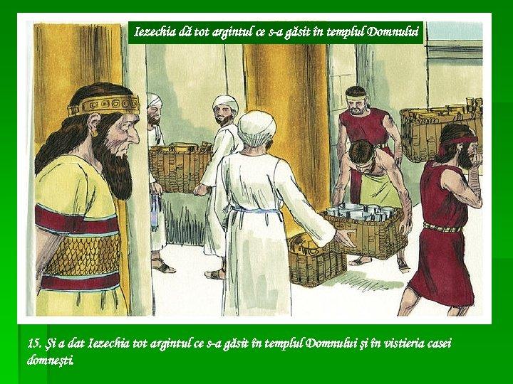 Iezechia dă tot argintul ce s-a găsit în templul Domnului 15. Şi a dat