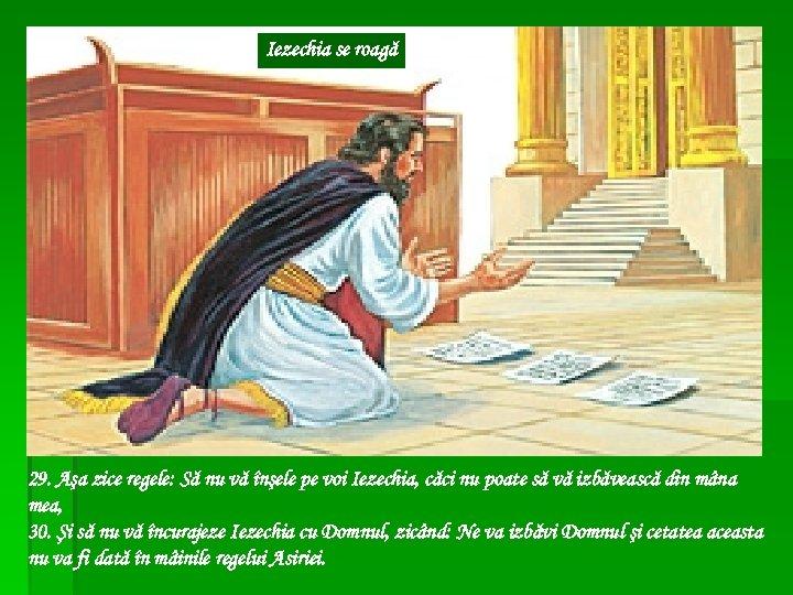 Iezechia se roagă 29. Aşa zice regele: Să nu vă înşele pe voi Iezechia,