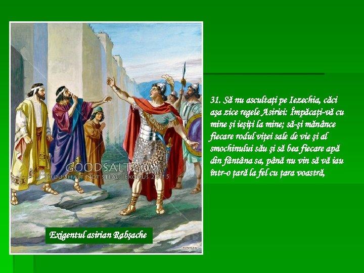31. Să nu ascultaţi pe Iezechia, căci aşa zice regele Asiriei: Împăcaţi-vă cu mine
