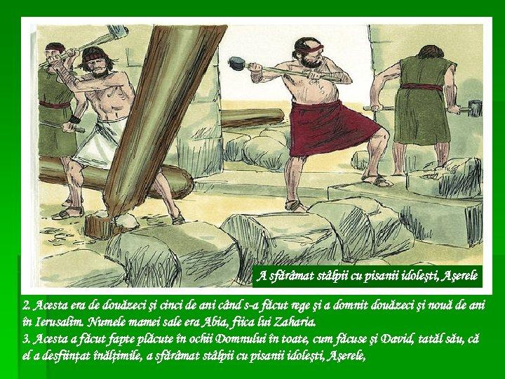 A sfărâmat stâlpii cu pisanii idoleşti, Aşerele 2. Acesta era de douăzeci şi cinci
