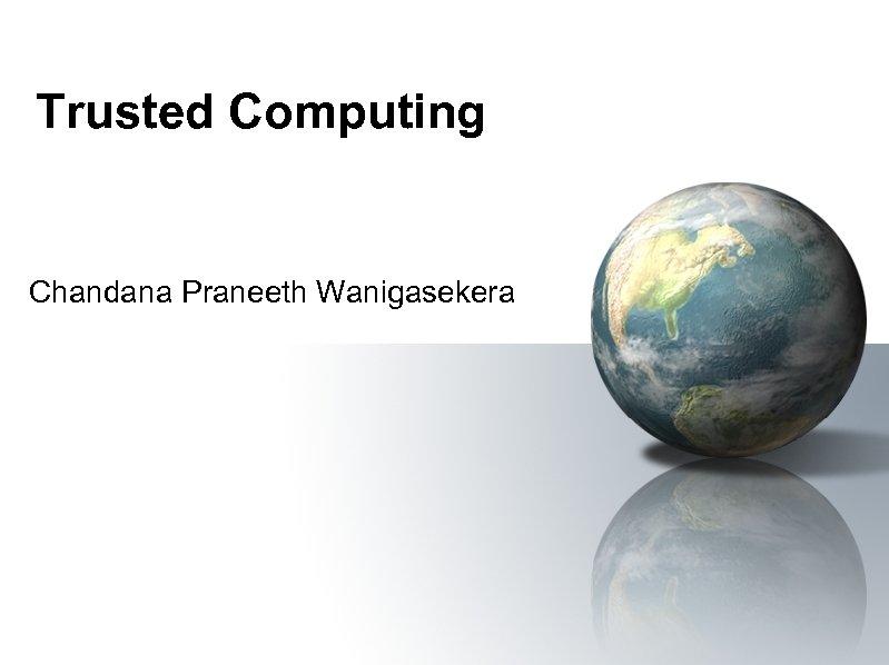 Trusted Computing Chandana Praneeth Wanigasekera