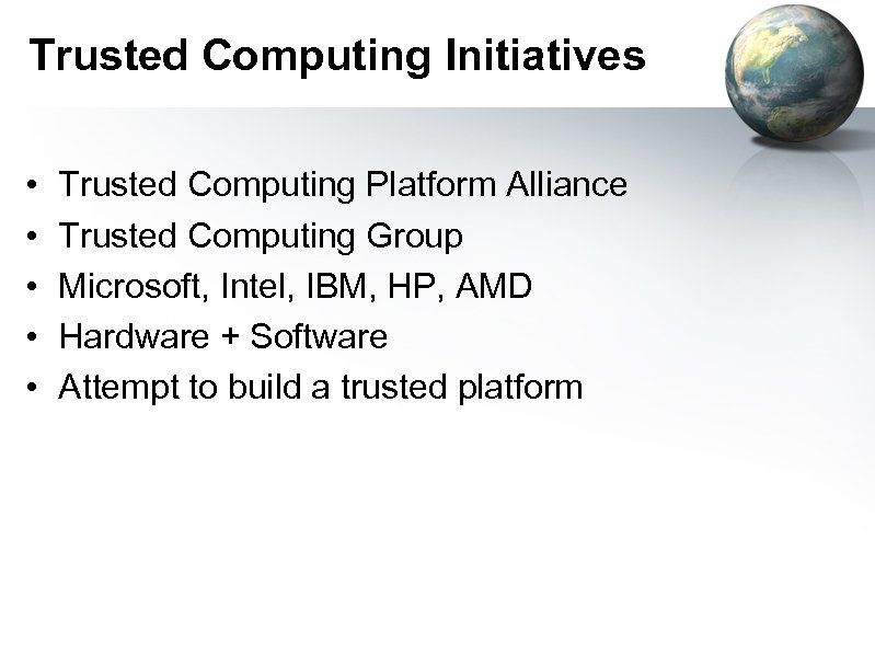 Trusted Computing Initiatives • • • Trusted Computing Platform Alliance Trusted Computing Group Microsoft,
