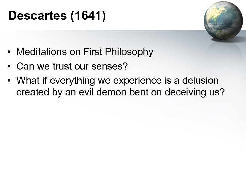 Descartes (1641) • Meditations on First Philosophy • Can we trust our senses? •