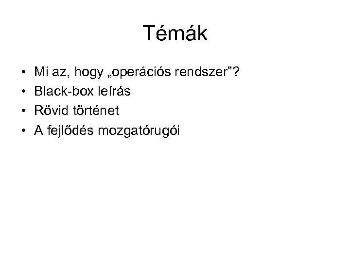 """Témák • • Mi az, hogy """"operációs rendszer""""? Black-box leírás Rövid történet A fejlődés"""